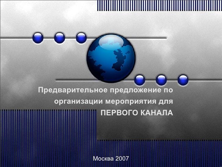 Предварительное предложение по    организации мероприятия для              ПЕРВОГО КАНАЛА                 Москва 2007