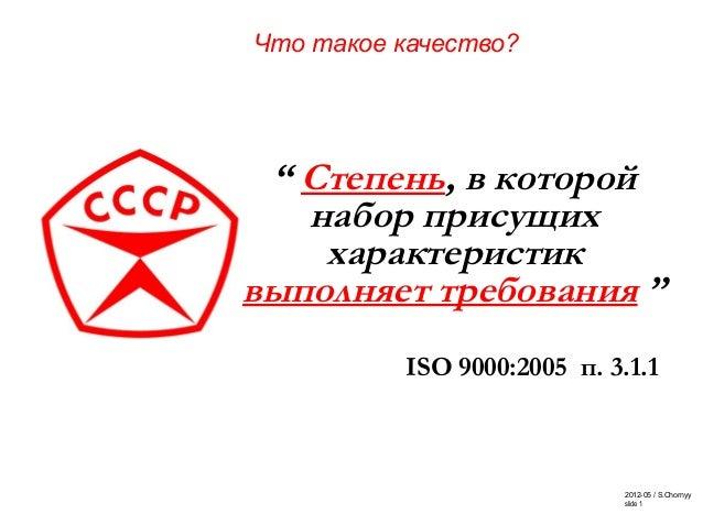 """2012-05 / S.Chornyy slide 1 """" Степень, в которой набор присущих характеристик выполняет требования """" ISO 9000:2005 п. 3.1...."""
