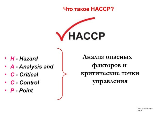 2013-06 / S.Chornyy slide 26 Что такое НАССР? • H - Hazard • A - Analysis and • C - Critical • C - Control • P - Point Ана...