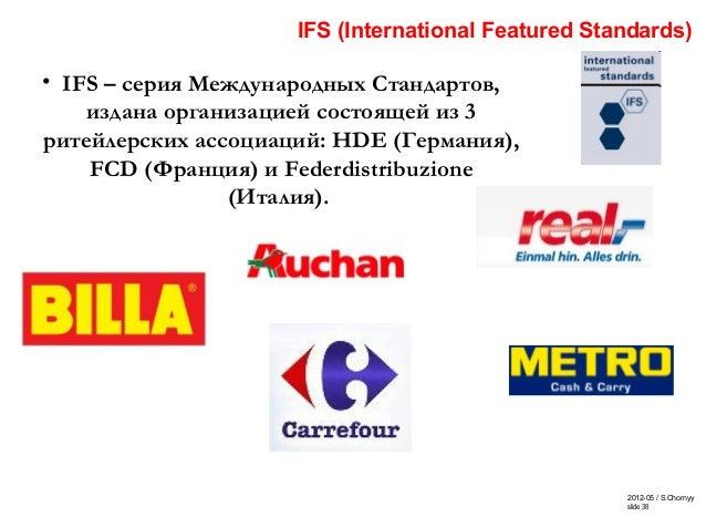 2012-05 / S.Chornyy slide 38 IFS (International Featured Standards) • IFS – серия Международных Стандартов, издана организ...