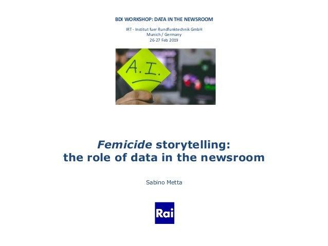 BDI WORKSHOP: DATA IN THE NEWSROOM IRT - Institut fuer Rundfunktechnik GmbH Munich / Germany 26-27 Feb 2019 Femicide story...