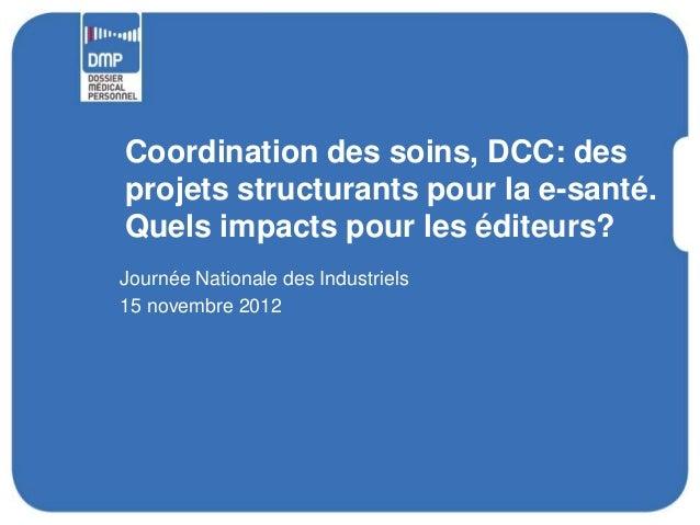 Coordination des soins, DCC: desprojets structurants pour la e-santé.Quels impacts pour les éditeurs?Journée Nationale des...