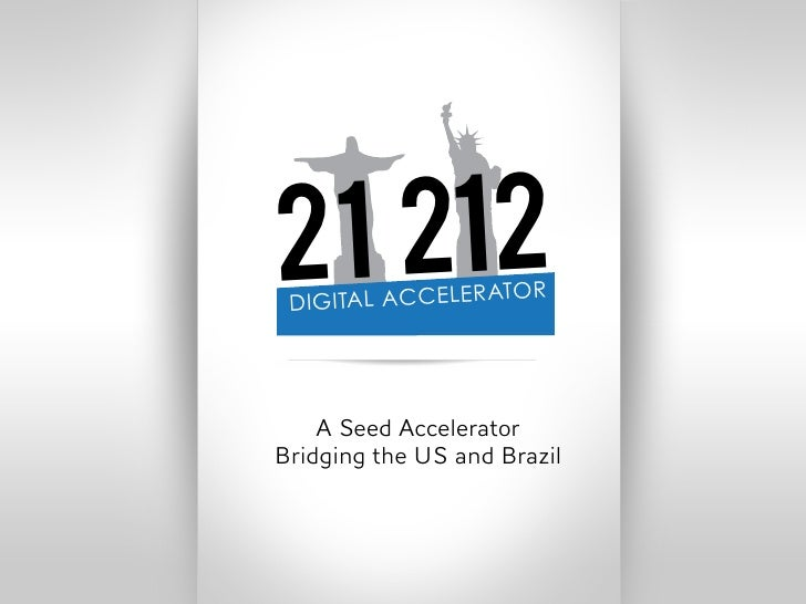 21 212 DIGITAL ACCELERA                 TOR    A Seed AcceleratorBridging the US and Brazil