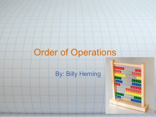 Order of Operations By: Billy Heming