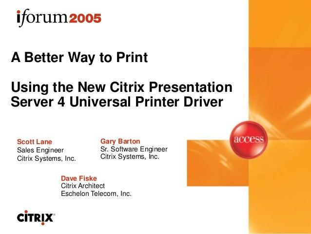 A Better Way to Print Using the New Citrix Presentation Server 4 Universal Printer Driver Gary Barton Sr. Software Enginee...
