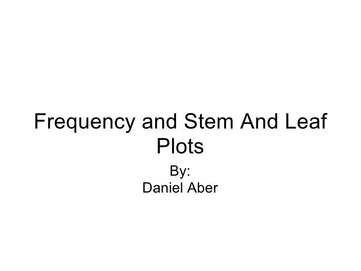 Frequency and Stem And Leaf Plots By: Daniel Aber