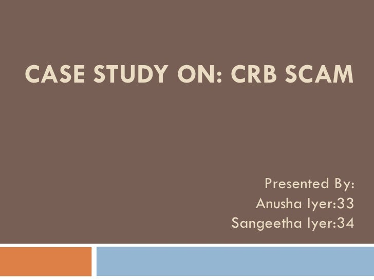 CASE STUDY ON: CRB SCAM Presented By: Anusha Iyer:33 Sangeetha Iyer:34