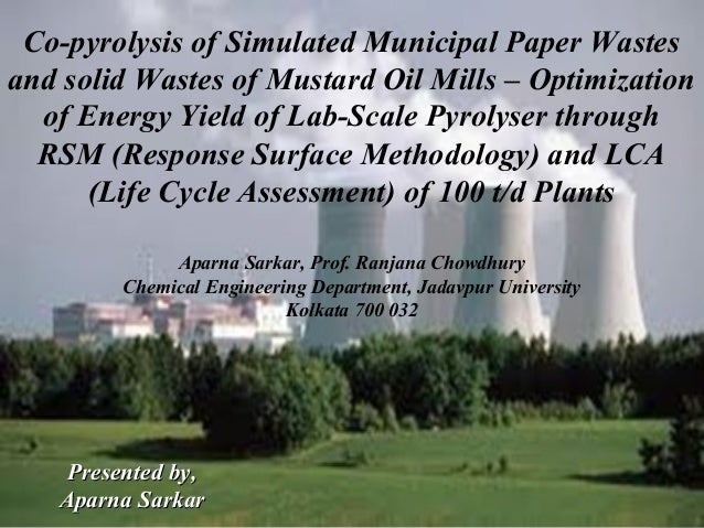 Co-pyrolysis of Simulated Municipal Paper Wastes and solid Wastes of Mustard Oil Mills – Optimization of Energy Yield of L...