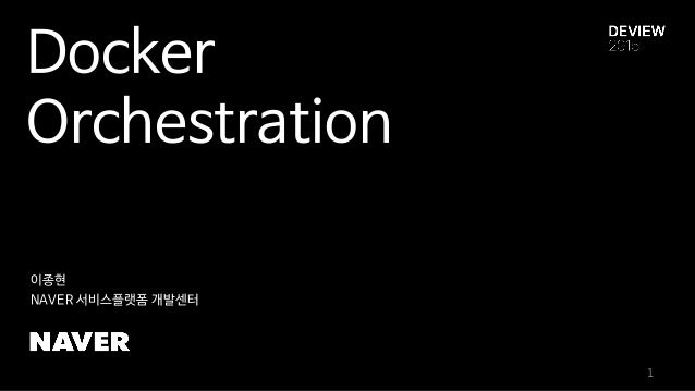 Docker Orchestration 이종현 NAVER 서비스플랫폼 개발센터 1