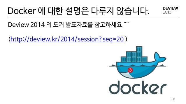 Deview 2014 의 도커 발표자료를 참고하세요 ^^ (http://deview.kr/2014/session?seq=20 ) 16 Docker 에 대한 설명은 다루지 않습니다.