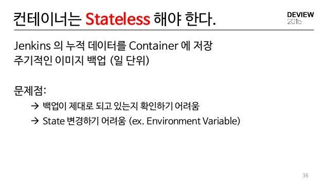 컨테이너는 Stateless 해야 한다. Jenkins 의 누적 데이터를 Container 에 저장 주기적인 이미지 백업 (일 단위) 문제점:  백업이 제대로 되고 있는지 확인하기 어려움  State 변경하기 어려움...