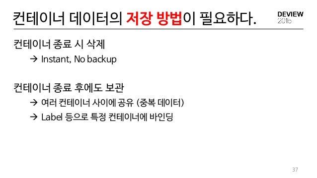 컨테이너 데이터의 저장 방법이 필요하다. 37 컨테이너 종료 시 삭제  Instant, No backup 컨테이너 종료 후에도 보관  여러 컨테이너 사이에 공유 (중복 데이터)  Label 등으로 특정 컨테이너에 ...