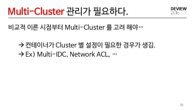 Multi-Cluster 관리가 필요하다. 38 비교적 이른 시점부터 Multi-Cluster 를 고려 해야… 컨테이너가 Cluster 별 설정이 필요한 경우가 생김. Ex) Multi-IDC, Network ACL...
