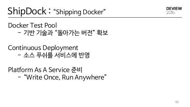 "ShipDock : ""Shipping Docker"" Docker Test Pool - 기반 기술과 ""돌아가는 버전"" 확보 Continuous Deployment - 소스 푸쉬를 서비스에 반영 Platform As A S..."