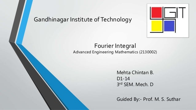 Gandhinagar Institute ofTechnology Fourier Integral Mehta Chintan B. D1-14 3rd SEM. Mech. D Guided By:- Prof. M. S. Suthar...