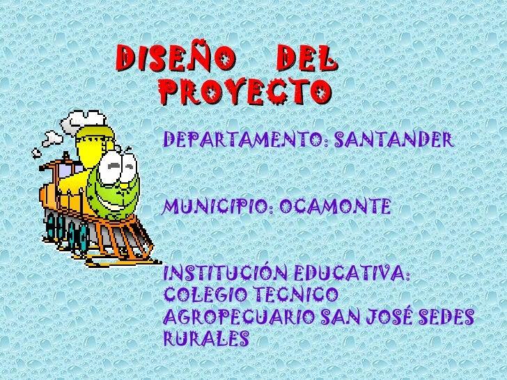 DISEÑO  DEL  PROYECTO DEPARTAMENTO: SANTANDER MUNICIPIO: OCAMONTE INSTITUCIÓN EDUCATIVA: COLEGIO TECNICO AGROPECUARIO SAN ...