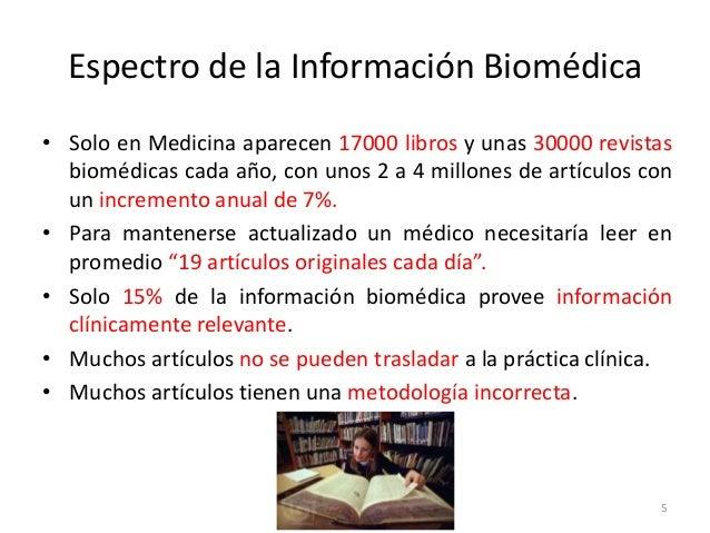 5 Espectro de la Información Biomédica • Solo en Medicina aparecen 17000 libros y unas 30000 revistas biomédicas cada año,...
