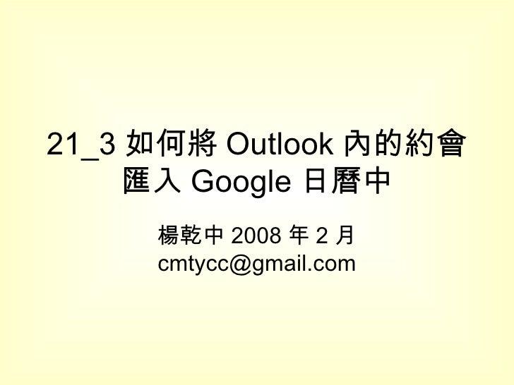 21_3 如何將 Outlook 內的約會匯入 Google 日曆中 楊乾中 2008 年 2 月  [email_address]