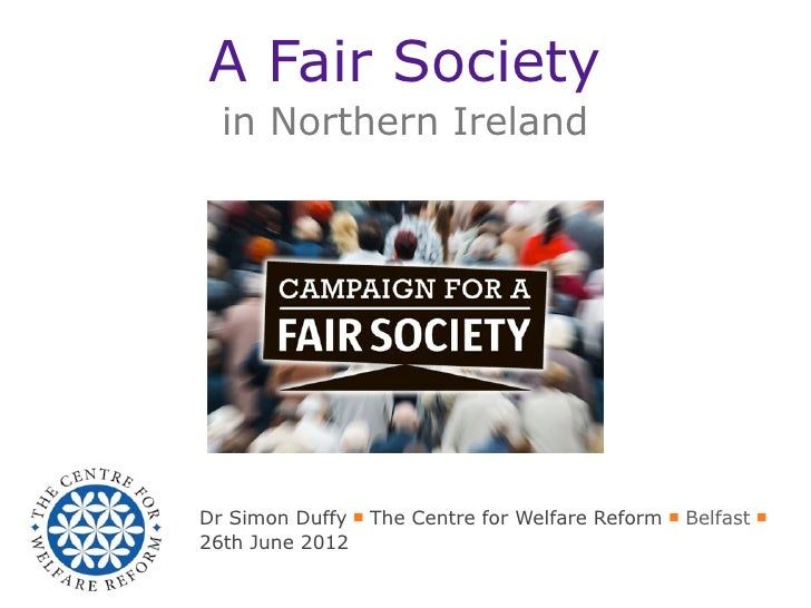A Fair Society  in Northern IrelandDr Simon Duffy ■ The Centre for Welfare Reform ■ Belfast ■26th June 2012