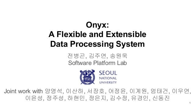 Onyx: A Flexible and Extensible Data Processing System 전병곤, 김주연, 송원욱 Software Platform Lab Joint work with 양영석, 이산하, 서장호, ...
