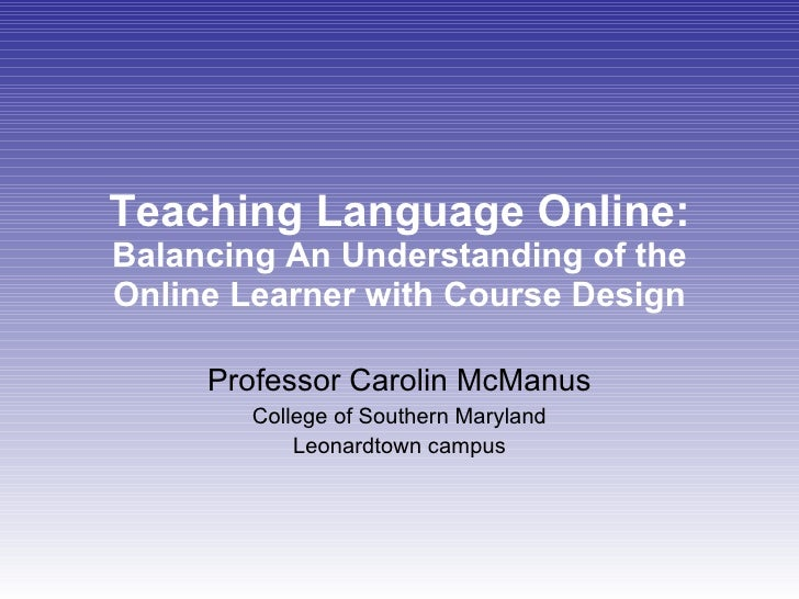 Teaching Language Online:  Balancing An Understanding of the Online Learner with Course Design Professor Carolin McManus C...