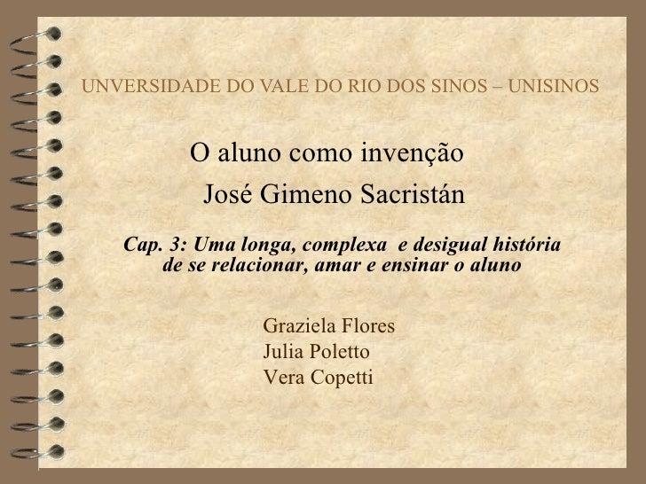 UNVERSIDADE DO VALE DO RIO DOS SINOS – UNISINOS   O aluno como invenção  José Gimeno Sacristán Cap. 3: Uma longa, complexa...