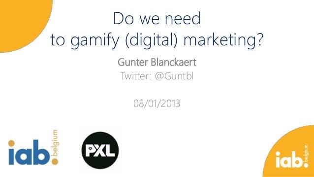 Do we need to gamify (digital) marketing? Gunter Blanckaert Twitter: @Guntbl 08/01/2013