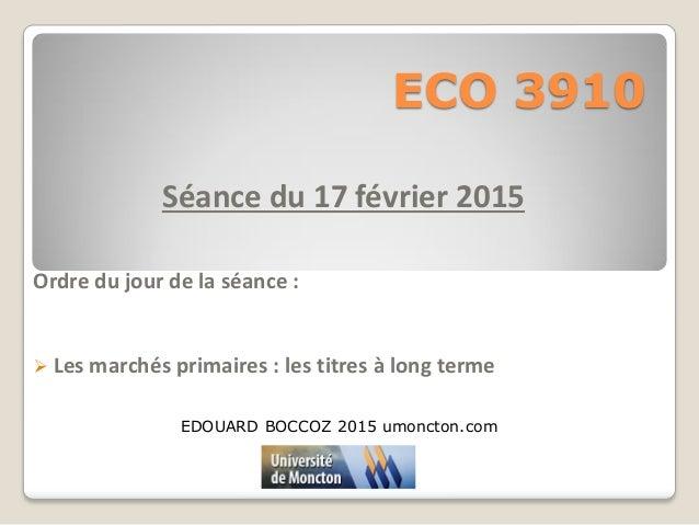ECO 3910 Séance du 17 février 2015 Ordre du jour de la séance :  Les marchés primaires : les titres à long terme EDOUARD ...