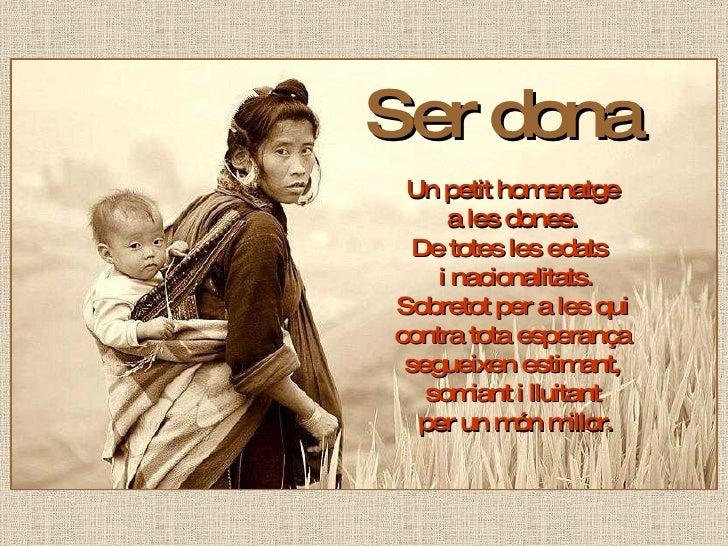 Ser dona  Un petit homenatge  a les dones.  De totes les edats  i nacionalitats. Sobretot per a les qui  contra tota esper...