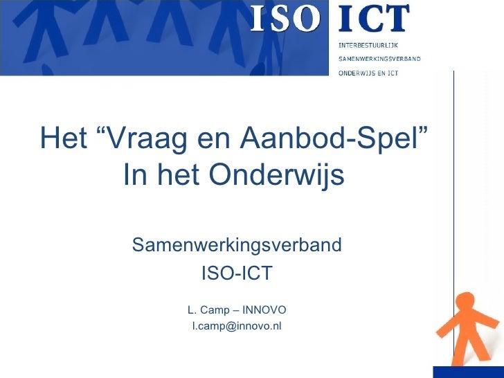 """Het """"Vraag en Aanbod-Spel"""" In het Onderwijs Samenwerkingsverband ISO-ICT L. Camp – INNOVO [email_address]"""