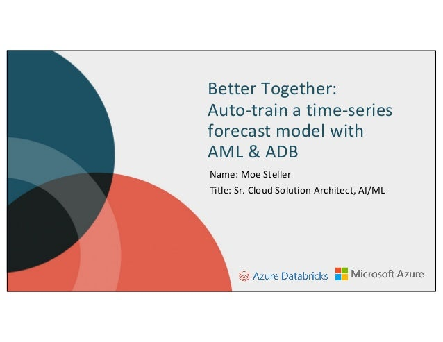 Better Together: Auto-train a time-series forecast model with AML & ADB Name: Moe Steller Title: Sr. Cloud Solution Archit...