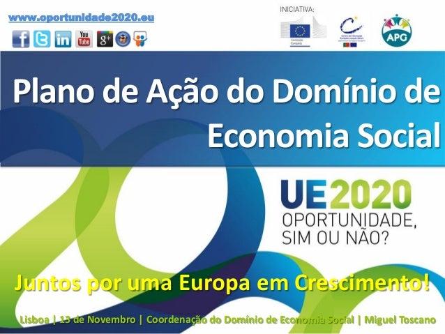 Plano de Ação do Domínio de Economia Social Juntos por uma Europa em Crescimento! www.oportunidade2020.eu Lisboa | 13 de N...