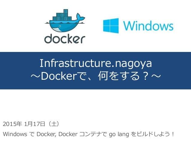 Infrastructure.nagoya ~Dockerで、何をする?~ 2015年 1月17日(土) Windows で Docker, Docker コンテナで go lang をビルドしよう!