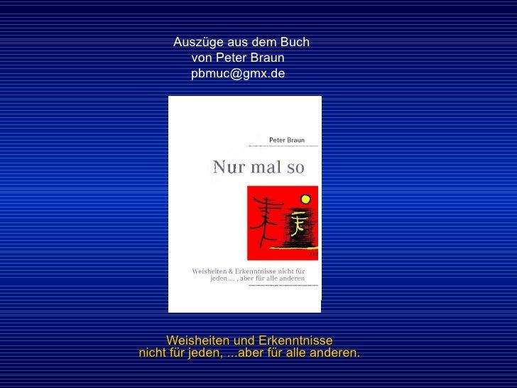 Weisheiten und Erkenntnisse nicht für jeden, ...aber für alle anderen. Auszüge aus dem Buch  von Peter Braun  [email_addre...