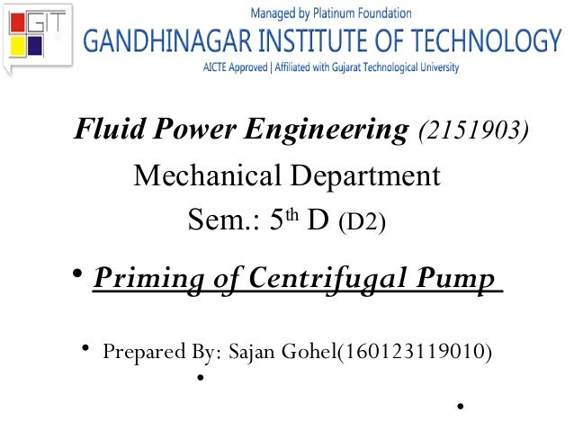 Fluid Power Engineering (2151903) Mechanical Department Sem.: 5th D (D2) • Priming of Centrifugal Pump • Prepared By: Saja...