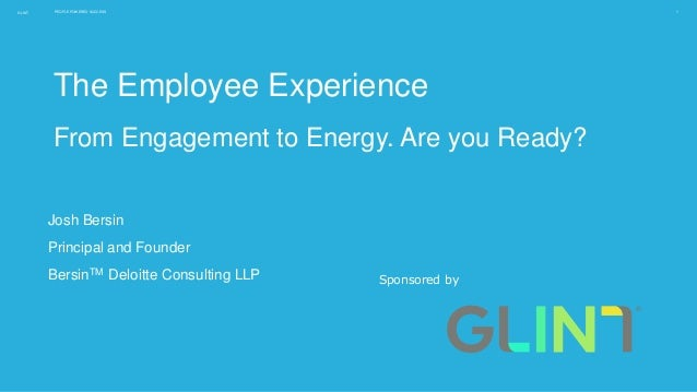 GLINT PEOPLE POWERED SUCCESS 1 The Employee Experience From Engagement to Energy. Are you Ready? Sponsored by Josh Bersin ...