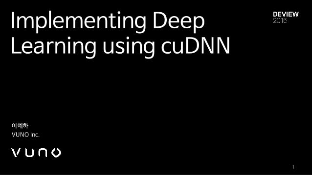 Implementing Deep Learning using cuDNN 이예하  VUNO Inc. 1