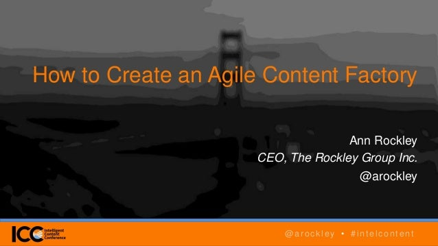 @arockley • #intelcontent How to Create an Agile Content Factory Ann Rockley CEO, The Rockley Group Inc. @arockley @arockl...