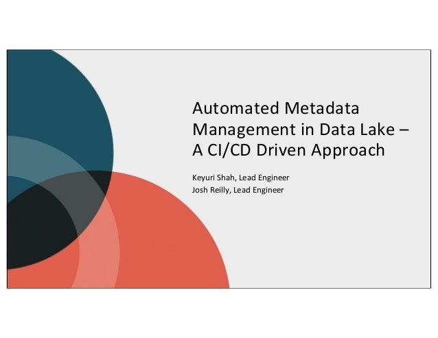 Automated Metadata Management in Data Lake – A CI/CD Driven Approach Keyuri Shah, Lead Engineer Josh Reilly, Lead Engineer