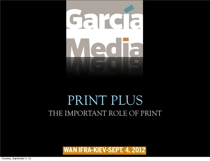 PRINT PLUS                           THE IMPORTANT ROLE OF PRINT                              WAN IFRA-KIEV-SEPT. 4, 2012T...