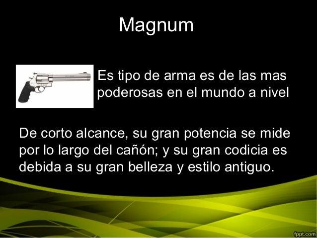 MagnumEs tipo de arma es de las maspo poderosas en el mundo a nivelDe corto alcance, su gran potencia se midepor lo largo ...