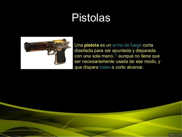 PistolasUna pistola es un arma de fuego cortadiseñada para ser apuntada y disparadacon una sola mano,[1]aunque no tiene qu...