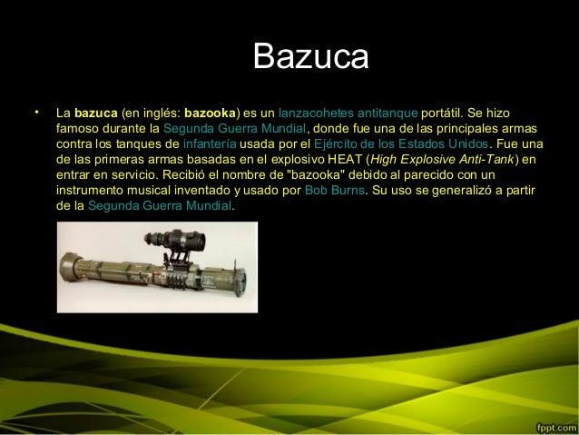 BaBazuca• La bazuca (en inglés: bazooka) es un lanzacohetes antitanque portátil. Se hizofamoso durante la Segunda Guerra M...
