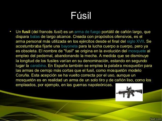 Fúsil• Un fusil (del francés fusil) es un arma de fuego portátil de cañón largo, quedispara balas de largo alcance. Creada...