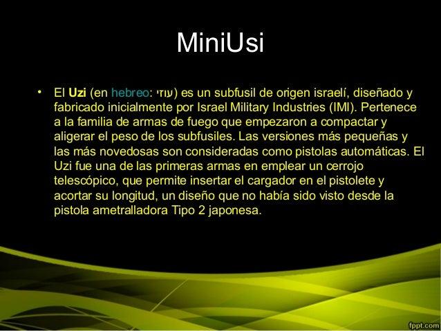 MiniUsi• El Uzi (en hebreo: )עוזי es un subfusil de origen israelí, diseñado yfabricado inicialmente por Israel Military...