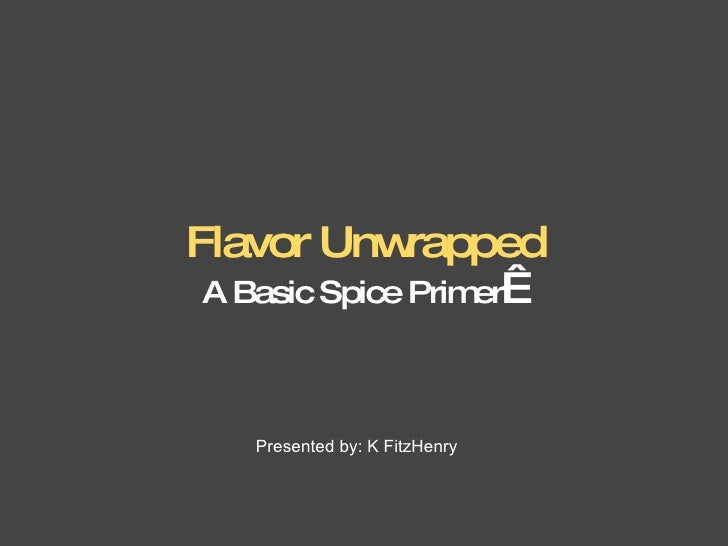 Flavor Unwrapped A Basic Spice Primer    Presented by: K FitzHenry