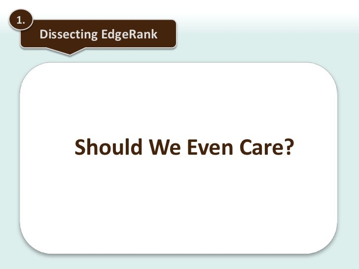 1.<br />Dissecting EdgeRank<br />Should We Even Care? <br />