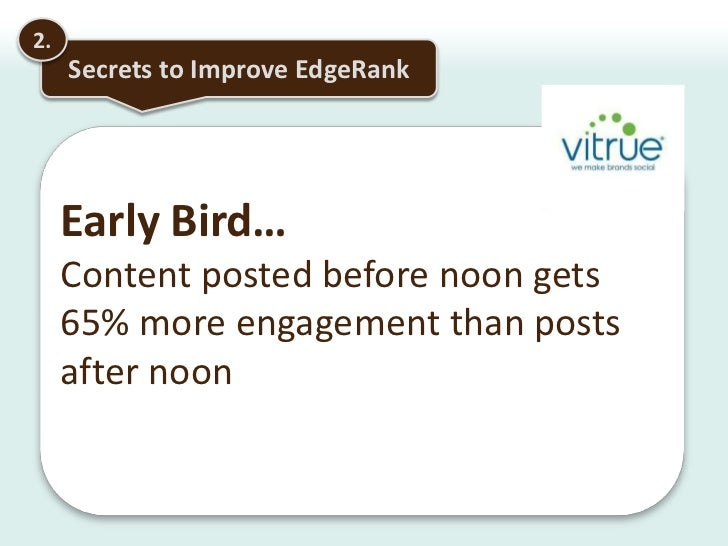 2.<br />Secrets to Improve EdgeRank<br />Findings: Having friends who stalk you WILL help your popularityAction: Promote y...
