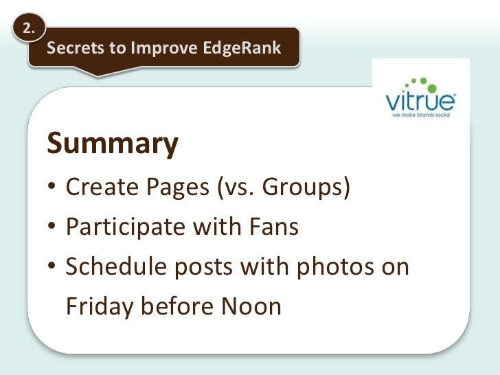 2.<br />Secrets to Improve EdgeRank<br />Findings: Links trump status updatesAction: Auto-distribute your blog posts or, c...