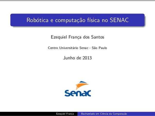 Rob´otica e computa¸c˜ao f´ısica no SENACEzequiel Fran¸ca dos SantosCentro Universit´ario Senac - S˜ao PauloJunho de 2013E...